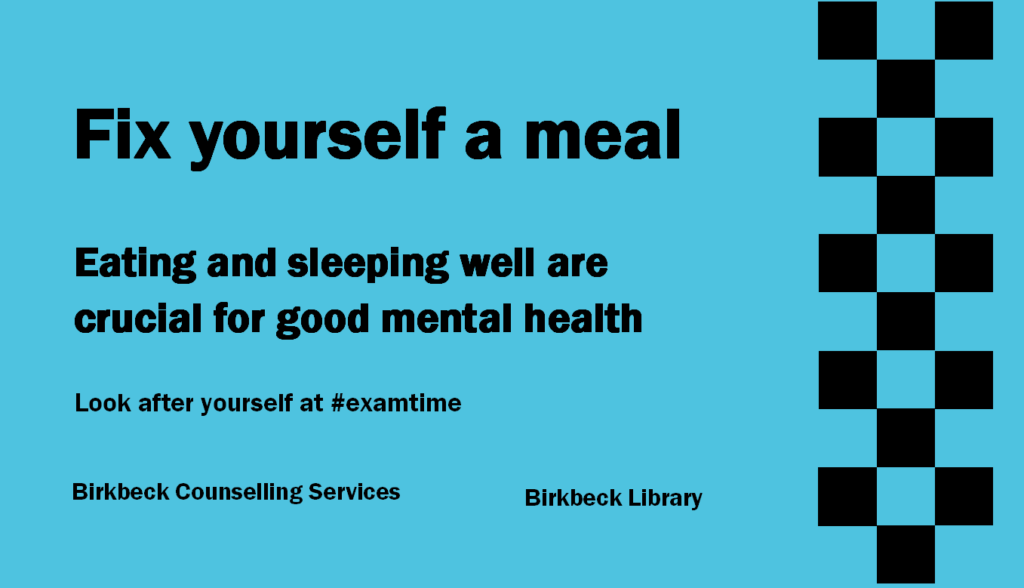 "Photo of a sign in the Library which says, ""Fix yourself a meal. Eating and sleeping well are crucial for good mental health. Look after yourself at hash tag exam time. Birkbeck Counselling Services. Birkbeck Library."