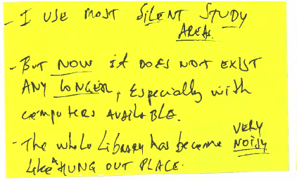 """Yellow post it note that reads, """"I use most silent study areas. But now it does not exist any longer, especially with computers available. The whole library has become very noisy like a hang out place."""""""