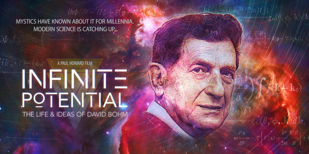 "Image of the poster for the film. It shows David Bohm against a mixed background of blue, orange and red swirls overlaid with equations. The text reads, ""Mystics have known about it for millennia. Modern Science is catching up. A Paul Howard Film. Infinite Potential. The life and ideas of David Bohm."