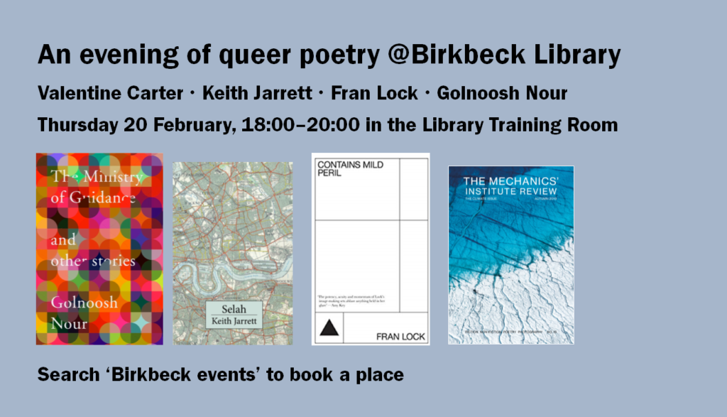 "Slide advertising the Evening of Queer Poetry event. It reads, ""An evening of queer poetry at Birkbeck Library. Valentine Carter, Keith Jarrett, Fran Lock, Golnoosh Nour. Thursday 20 February, 10:00 to 20:00 in the Library training room. Search 'Birkbeck events' to book a place."